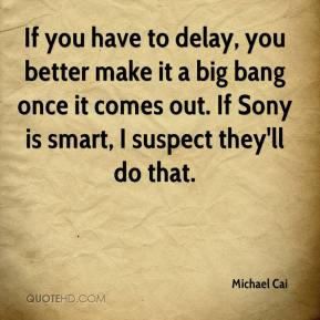 Michael Cai  - If you have to delay, you better make it a big bang once it comes out. If Sony is smart, I suspect they'll do that.