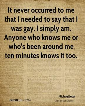 Michael Jeter - It never occurred to me that I needed to say that I was gay. I simply am. Anyone who knows me or who's been around me ten minutes knows it too.