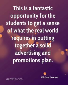 Michael Leonard  - This is a fantastic opportunity for the students to get a sense of what the real world requires in putting together a solid advertising and promotions plan.