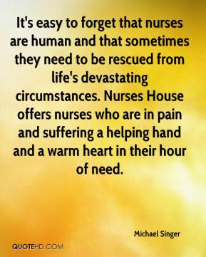 Michael Singer  - It's easy to forget that nurses are human and that sometimes they need to be rescued from life's devastating circumstances. Nurses House offers nurses who are in pain and suffering a helping hand and a warm heart in their hour of need.