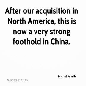 Michel Wurth  - After our acquisition in North America, this is now a very strong foothold in China.
