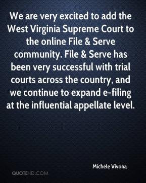Michele Vivona  - We are very excited to add the West Virginia Supreme Court to the online File & Serve community. File & Serve has been very successful with trial courts across the country, and we continue to expand e-filing at the influential appellate level.