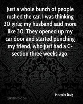 Michelle Essig  - Just a whole bunch of people rushed the car. I was thinking 20 girls; my husband said more like 30. They opened up my car door and started punching my friend, who just had a C-section three weeks ago.