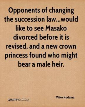 Miiko Kodama  - Opponents of changing the succession law...would like to see Masako divorced before it is revised, and a new crown princess found who might bear a male heir.