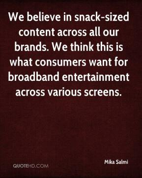 Mika Salmi  - We believe in snack-sized content across all our brands. We think this is what consumers want for broadband entertainment across various screens.