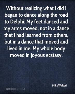 Mika Walteri  - Without realizing what I did I began to dance along the road to Delphi. My feet danced and my arms moved, not in a dance that I had learned from others, but in a dance that moved and lived in me. My whole body moved in joyous ecstasy.