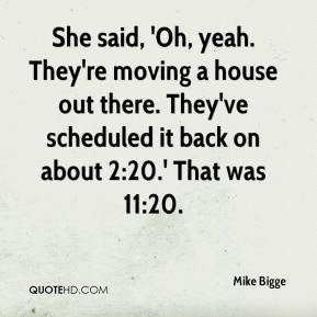 Mike Bigge  - She said, 'Oh, yeah. They're moving a house out there. They've scheduled it back on about 2:20.' That was 11:20.