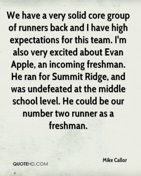 Mike Callor  - We have a very solid core group of runners back and I have high expectations for this team. I'm also very excited about Evan Apple, an incoming freshman. He ran for Summit Ridge, and was undefeated at the middle school level. He could be our number two runner as a freshman.
