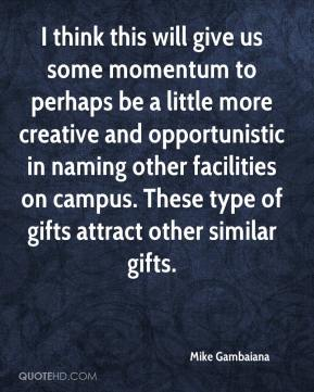 Mike Gambaiana  - I think this will give us some momentum to perhaps be a little more creative and opportunistic in naming other facilities on campus. These type of gifts attract other similar gifts.