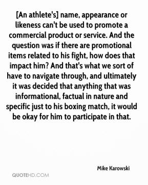 [An athlete's] name, appearance or likeness can't be used to promote a commercial product or service. And the question was if there are promotional items related to his fight, how does that impact him? And that's what we sort of have to navigate through, and ultimately it was decided that anything that was informational, factual in nature and specific just to his boxing match, it would be okay for him to participate in that.