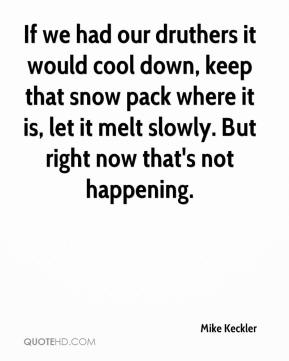 Mike Keckler  - If we had our druthers it would cool down, keep that snow pack where it is, let it melt slowly. But right now that's not happening.