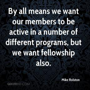 Mike Rolston  - By all means we want our members to be active in a number of different programs, but we want fellowship also.
