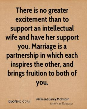 There is no greater excitement than to support an intellectual wife and have her support you. Marriage is a partnership in which each inspires the other, and brings fruition to both of you.