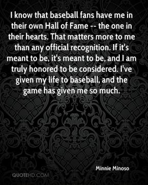 Minnie Minoso  - I know that baseball fans have me in their own Hall of Fame -- the one in their hearts. That matters more to me than any official recognition. If it's meant to be, it's meant to be, and I am truly honored to be considered. I've given my life to baseball, and the game has given me so much.
