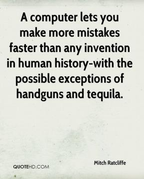 A computer lets you make more mistakes faster than any invention in human history-with the possible exceptions of handguns and tequila.