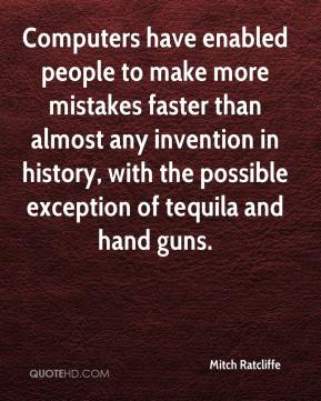 Mitch Ratcliffe  - Computers have enabled people to make more mistakes faster than almost any invention in history, with the possible exception of tequila and hand guns.