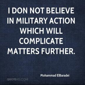 Mohammad ElBaradei  - I don not believe in military action which will complicate matters further.