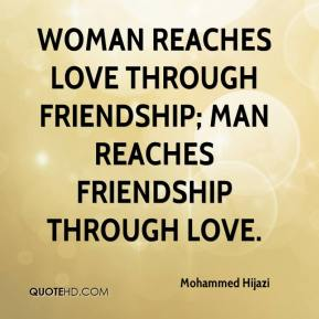 Mohammed Hijazi  - Woman reaches love through friendship; man reaches friendship through love.