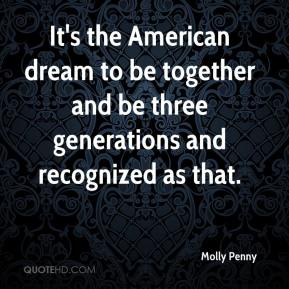 Molly Penny  - It's the American dream to be together and be three generations and recognized as that.