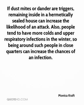Monica Kraft  - If dust mites or dander are triggers, remaining inside in a hermetically sealed house can increase the likelihood of an attack. Also, people tend to have more colds and upper respiratory infections in the winter, so being around such people in close quarters can increase the chances of an infection.