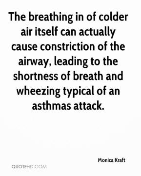 Monica Kraft  - The breathing in of colder air itself can actually cause constriction of the airway, leading to the shortness of breath and wheezing typical of an asthmas attack.