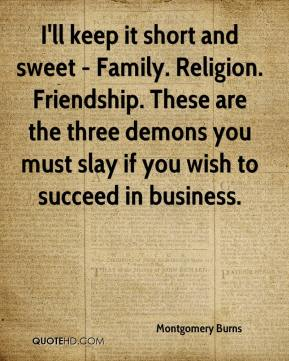 Montgomery Burns  - I'll keep it short and sweet - Family. Religion. Friendship. These are the three demons you must slay if you wish to succeed in business.