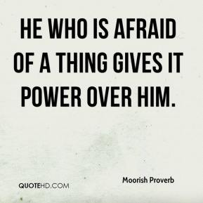 He who is afraid of a thing gives it power over him.