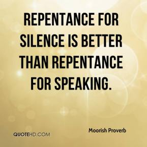 Moorish Proverb  - Repentance for silence is better than repentance for speaking.