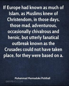 Muhammad Marmaduke Pickthall  - If Europe had known as much of Islam, as Muslims knew of Christendom, in those days, those mad, adventurous, occasionally chivalrous and heroic, but utterly fanatical outbreak known as the Crusades could not have taken place, for they were based on a.