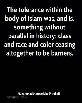 Muhammad Marmaduke Pickthall  - The tolerance within the body of Islam was, and is, something without parallel in history; class and race and color ceasing altogether to be barriers.