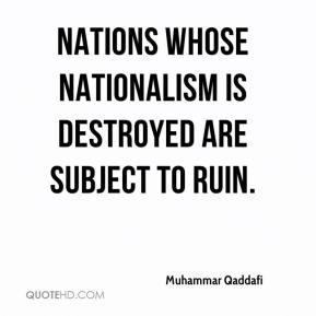 Muhammar Qaddafi  - Nations whose nationalism is destroyed are subject to ruin.