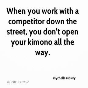 Mychelle Mowry  - When you work with a competitor down the street, you don't open your kimono all the way.