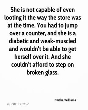 Naisha Williams  - She is not capable of even looting it the way the store was at the time. You had to jump over a counter, and she is a diabetic and weak-muscled and wouldn't be able to get herself over it. And she couldn't afford to step on broken glass.