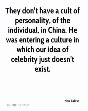Nan Talese  - They don't have a cult of personality, of the individual, in China. He was entering a culture in which our idea of celebrity just doesn't exist.