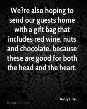 Nancy Litzau  - We?re also hoping to send our guests home with a gift bag that includes red wine, nuts and chocolate, because these are good for both the head and the heart.