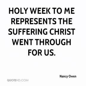 Nancy Owen  - Holy Week to me represents the suffering Christ went through for us.