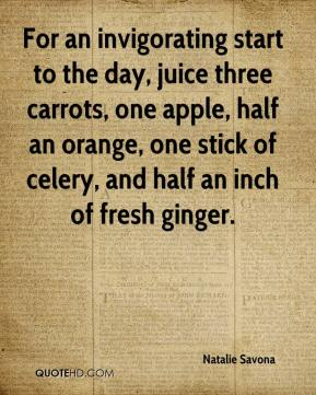 Natalie Savona  - For an invigorating start to the day, juice three carrots, one apple, half an orange, one stick of celery, and half an inch of fresh ginger.