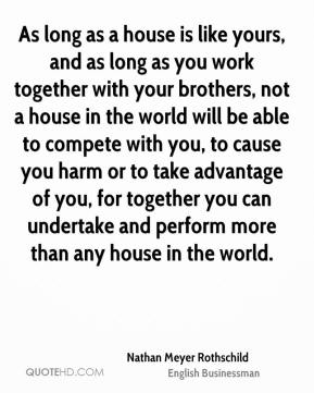 Nathan Meyer Rothschild - As long as a house is like yours, and as long as you work together with your brothers, not a house in the world will be able to compete with you, to cause you harm or to take advantage of you, for together you can undertake and perform more than any house in the world.