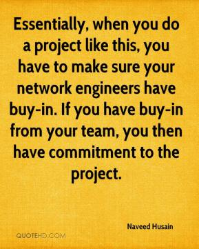 Naveed Husain  - Essentially, when you do a project like this, you have to make sure your network engineers have buy-in. If you have buy-in from your team, you then have commitment to the project.