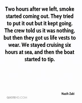 Nazih Zaki  - Two hours after we left, smoke started coming out. They tried to put it out but it kept going. The crew told us it was nothing, but then they got us life vests to wear. We stayed cruising six hours at sea, and then the boat started to tip.