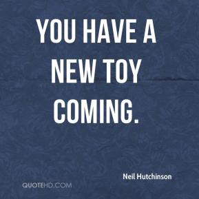Neil Hutchinson  - You have a new toy coming.
