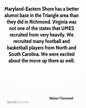 Nelson Townsend  - Maryland-Eastern Shore has a better alumni base in the Triangle area than they did in Richmond. Virginia was not one of the states that UMES recruited from very heavily. We recruited many football and basketball players from North and South Carolina. We were excited about the move up there as well.