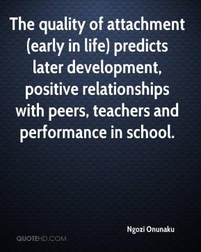 Ngozi Onunaku  - The quality of attachment (early in life) predicts later development, positive relationships with peers, teachers and performance in school.