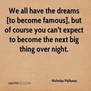 Nicholas Palilunas  - We all have the dreams [to become famous], but of course you can't expect to become the next big thing over night.