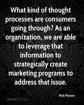 Nick Mysore  - What kind of thought processes are consumers going through? As an organization, we are able to leverage that information to strategically create marketing programs to address that issue.