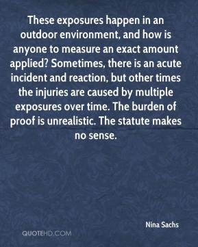 Nina Sachs  - These exposures happen in an outdoor environment, and how is anyone to measure an exact amount applied? Sometimes, there is an acute incident and reaction, but other times the injuries are caused by multiple exposures over time. The burden of proof is unrealistic. The statute makes no sense.