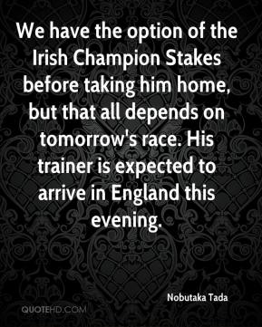We have the option of the Irish Champion Stakes before taking him home, but that all depends on tomorrow's race. His trainer is expected to arrive in England this evening.