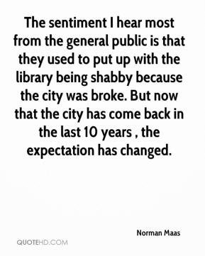 Norman Maas  - The sentiment I hear most from the general public is that they used to put up with the library being shabby because the city was broke. But now that the city has come back in the last 10 years , the expectation has changed.