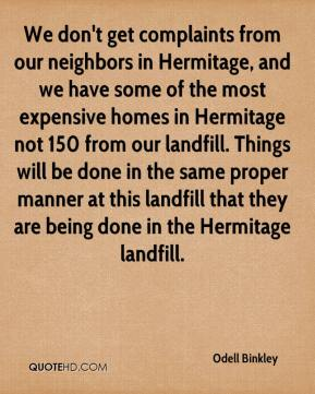We don't get complaints from our neighbors in Hermitage, and we have some of the most expensive homes in Hermitage not 150 from our landfill. Things will be done in the same proper manner at this landfill that they are being done in the Hermitage landfill.