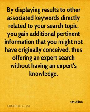 Ori Allon  - By displaying results to other associated keywords directly related to your search topic, you gain additional pertinent information that you might not have originally conceived, thus offering an expert search without having an expert's knowledge.